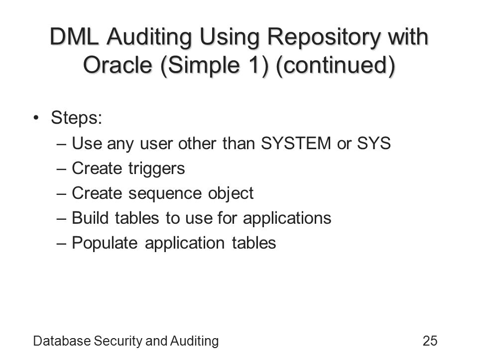 Database Security and Auditing25 DML Auditing Using Repository with Oracle (Simple 1) (continued) Steps: –Use any user other than SYSTEM or SYS –Creat