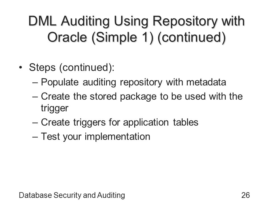 Database Security and Auditing26 DML Auditing Using Repository with Oracle (Simple 1) (continued) Steps (continued): –Populate auditing repository with metadata –Create the stored package to be used with the trigger –Create triggers for application tables –Test your implementation