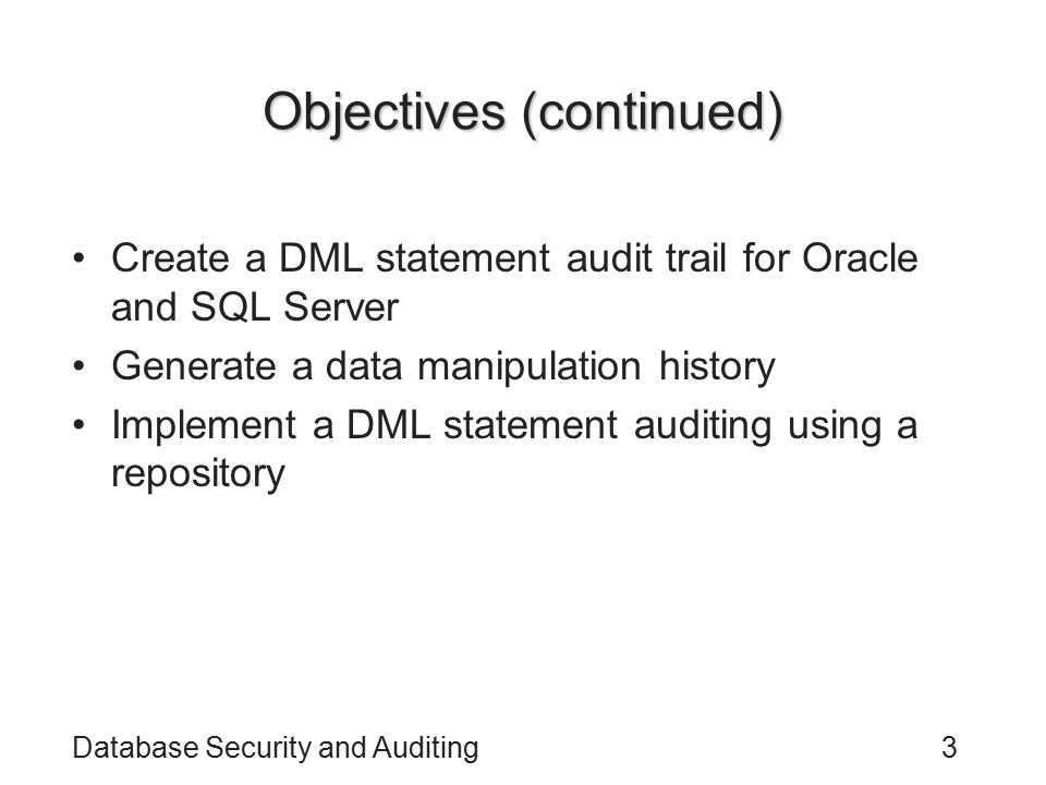 Database Security and Auditing4 Objectives (continued) Understand the importance and the implementation of application errors auditing in Oracle Implement Oracle PL/SQL procedure authorization