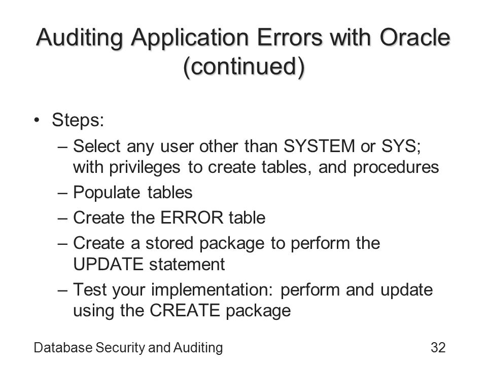 Database Security and Auditing32 Auditing Application Errors with Oracle (continued) Steps: –Select any user other than SYSTEM or SYS; with privileges to create tables, and procedures –Populate tables –Create the ERROR table –Create a stored package to perform the UPDATE statement –Test your implementation: perform and update using the CREATE package