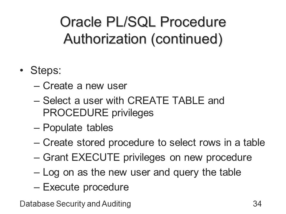 Database Security and Auditing34 Oracle PL/SQL Procedure Authorization (continued) Steps: –Create a new user –Select a user with CREATE TABLE and PROC