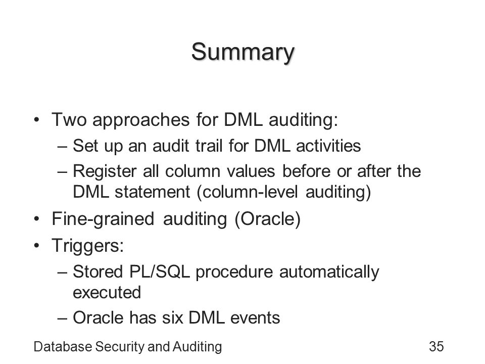 Database Security and Auditing35 Summary Two approaches for DML auditing: –Set up an audit trail for DML activities –Register all column values before