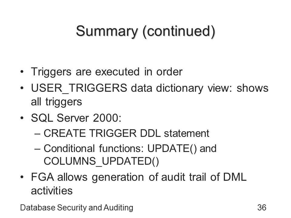 Database Security and Auditing36 Summary (continued) Triggers are executed in order USER_TRIGGERS data dictionary view: shows all triggers SQL Server