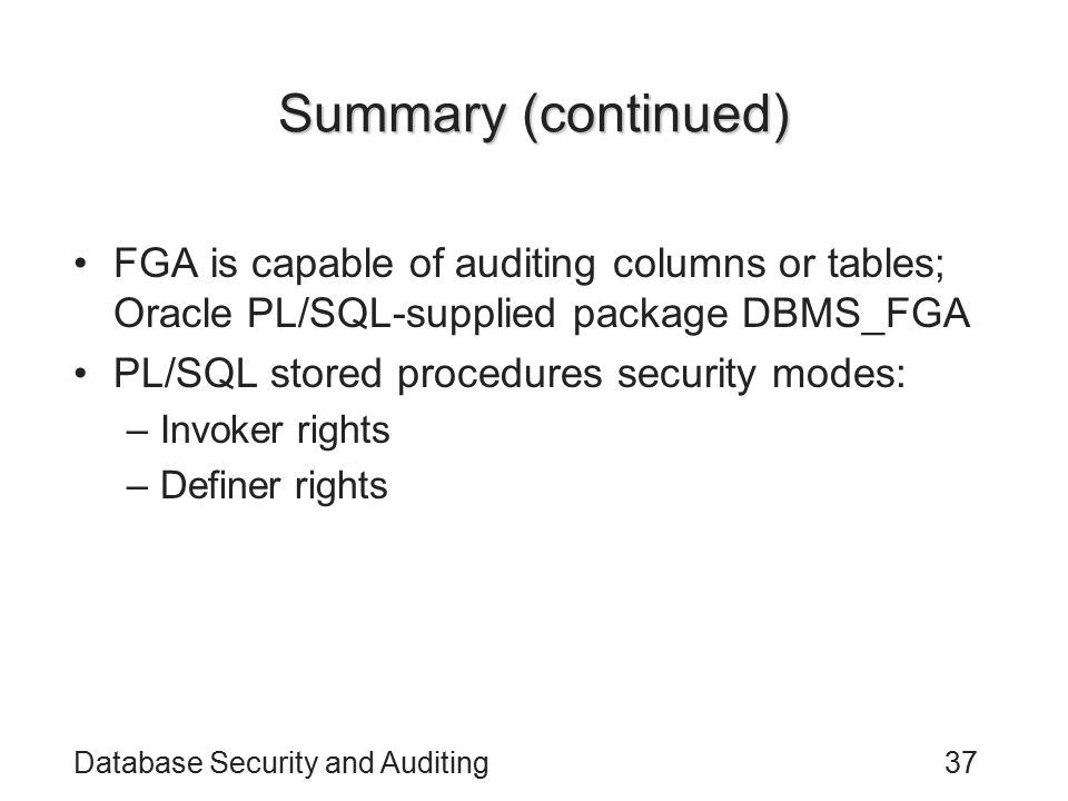 Database Security and Auditing37 Summary (continued) FGA is capable of auditing columns or tables; Oracle PL/SQL-supplied package DBMS_FGA PL/SQL stor