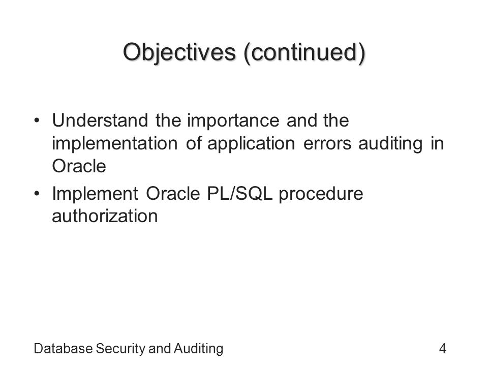 Database Security and Auditing4 Objectives (continued) Understand the importance and the implementation of application errors auditing in Oracle Imple