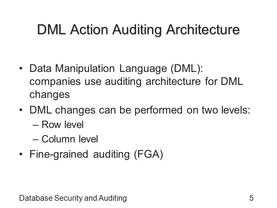 Database Security and Auditing5 DML Action Auditing Architecture Data Manipulation Language (DML): companies use auditing architecture for DML changes DML changes can be performed on two levels: –Row level –Column level Fine-grained auditing (FGA)