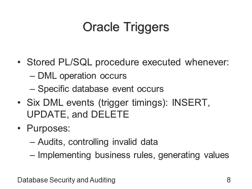 Database Security and Auditing8 Oracle Triggers Stored PL/SQL procedure executed whenever: –DML operation occurs –Specific database event occurs Six DML events (trigger timings): INSERT, UPDATE, and DELETE Purposes: –Audits, controlling invalid data –Implementing business rules, generating values
