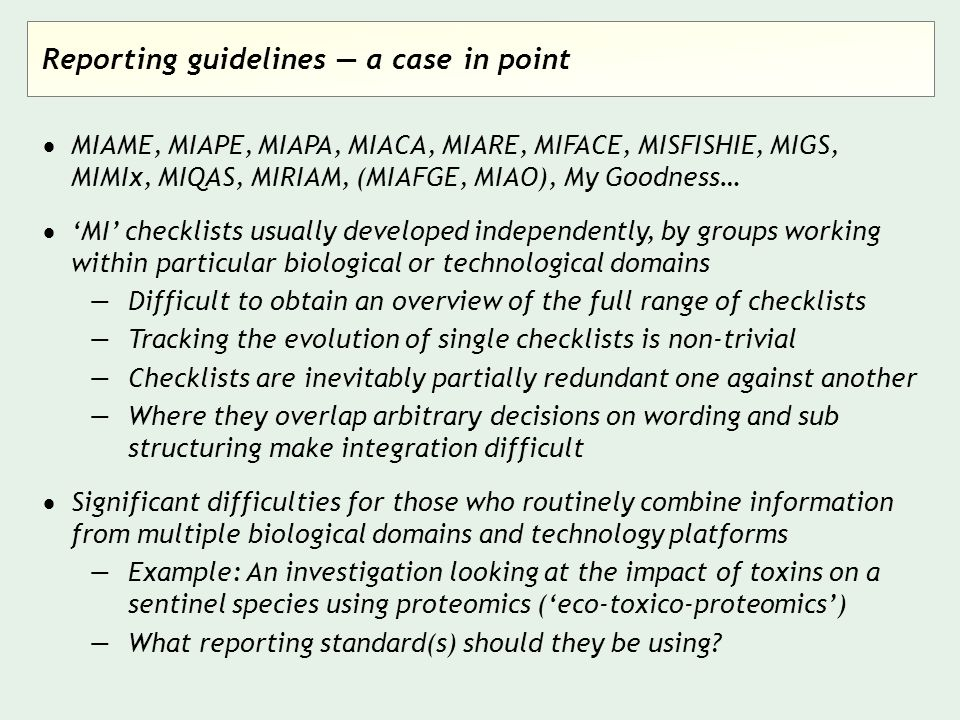 Reporting guidelines — a case in point  MIAME, MIAPE, MIAPA, MIACA, MIARE, MIFACE, MISFISHIE, MIGS, MIMIx, MIQAS, MIRIAM, (MIAFGE, MIAO), My Goodness…  'MI' checklists usually developed independently, by groups working within particular biological or technological domains —Difficult to obtain an overview of the full range of checklists —Tracking the evolution of single checklists is non-trivial —Checklists are inevitably partially redundant one against another —Where they overlap arbitrary decisions on wording and sub structuring make integration difficult  Significant difficulties for those who routinely combine information from multiple biological domains and technology platforms —Example: An investigation looking at the impact of toxins on a sentinel species using proteomics ('eco-toxico-proteomics') —What reporting standard(s) should they be using