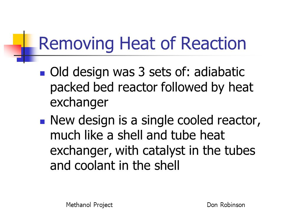 Methanol Project Don Robinson Removing Heat of Reaction Old design was 3 sets of: adiabatic packed bed reactor followed by heat exchanger New design i