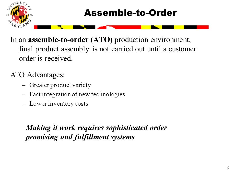 6 Assemble-to-Order In an assemble-to-order (ATO) production environment, final product assembly is not carried out until a customer order is received