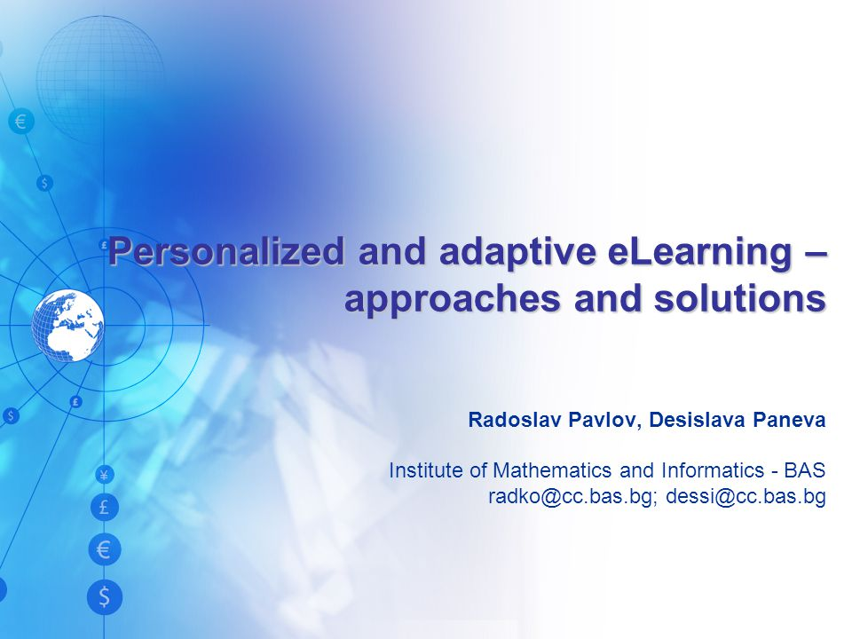 Personalized and adaptive eLearning – approaches and solutions Radoslav Pavlov, Desislava Paneva Institute of Mathematics and Informatics - BAS radko@cc.bas.bg; dessi@cc.bas.bg