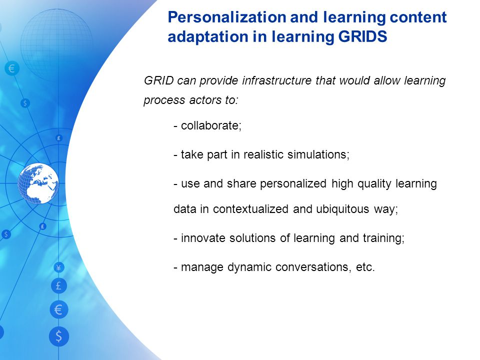 Personalization and learning content adaptation in learning GRIDS GRID can provide infrastructure that would allow learning process actors to: - collaborate; - take part in realistic simulations; - use and share personalized high quality learning data in contextualized and ubiquitous way; - innovate solutions of learning and training; - manage dynamic conversations, etc.