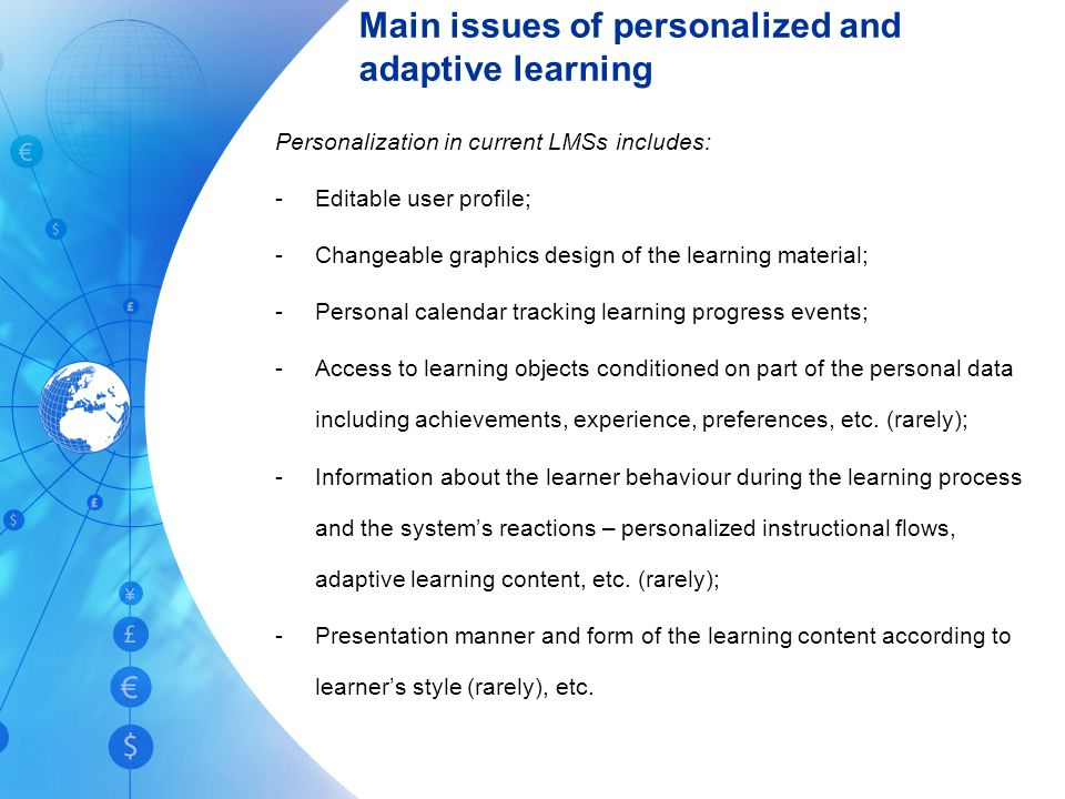 Main issues of personalized and adaptive learning Personalization in current LMSs includes: -Editable user profile; -Changeable graphics design of the learning material; -Personal calendar tracking learning progress events; -Access to learning objects conditioned on part of the personal data including achievements, experience, preferences, etc.