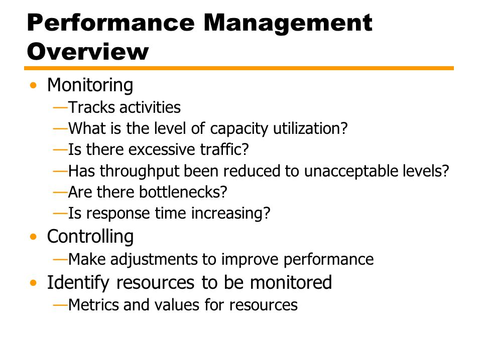 Performance Management Overview Monitoring —Tracks activities —What is the level of capacity utilization? —Is there excessive traffic? —Has throughput