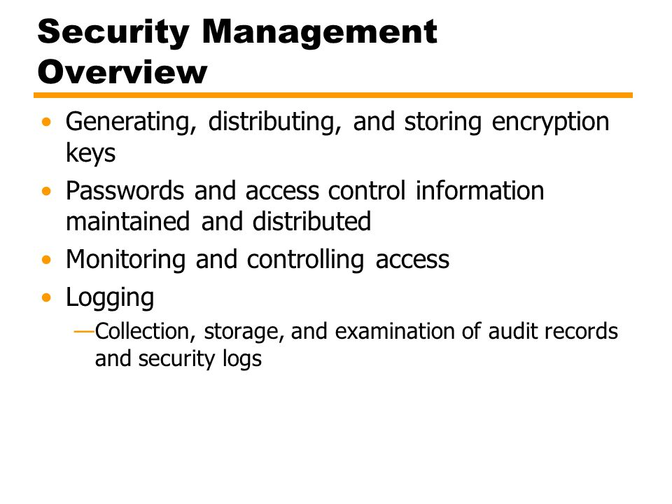 Security Management Overview Generating, distributing, and storing encryption keys Passwords and access control information maintained and distributed