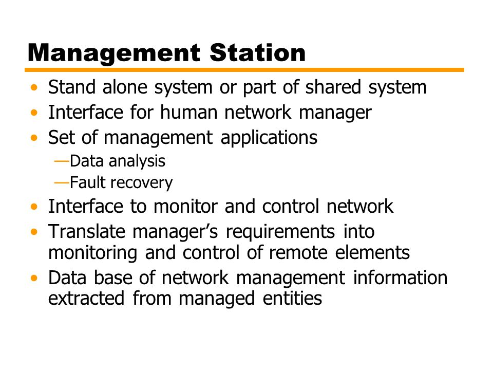Management Station Stand alone system or part of shared system Interface for human network manager Set of management applications —Data analysis —Fault recovery Interface to monitor and control network Translate manager's requirements into monitoring and control of remote elements Data base of network management information extracted from managed entities