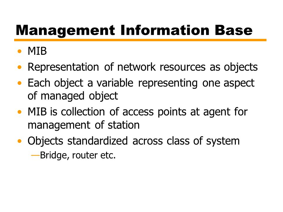 Management Information Base MIB Representation of network resources as objects Each object a variable representing one aspect of managed object MIB is
