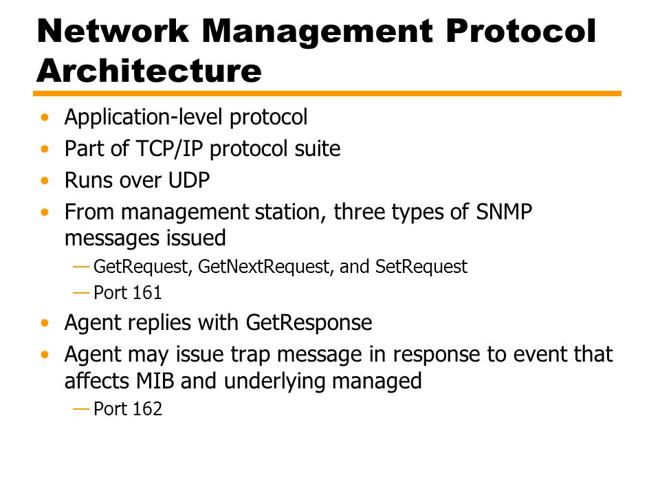 Network Management Protocol Architecture Application-level protocol Part of TCP/IP protocol suite Runs over UDP From management station, three types of SNMP messages issued —GetRequest, GetNextRequest, and SetRequest —Port 161 Agent replies with GetResponse Agent may issue trap message in response to event that affects MIB and underlying managed —Port 162