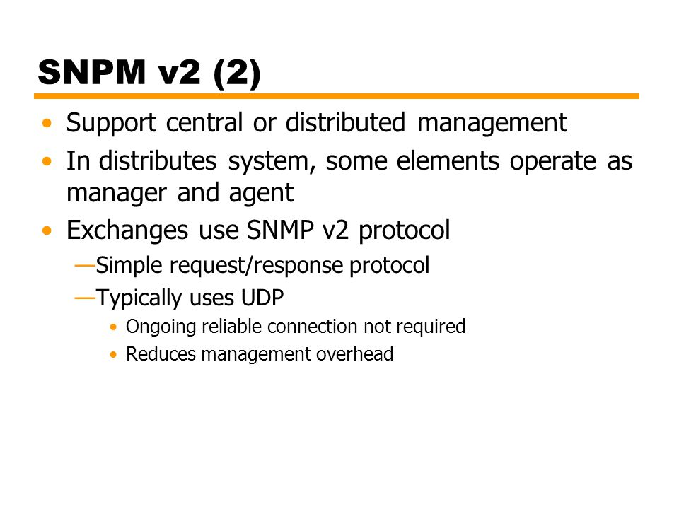 SNPM v2 (2) Support central or distributed management In distributes system, some elements operate as manager and agent Exchanges use SNMP v2 protocol —Simple request/response protocol —Typically uses UDP Ongoing reliable connection not required Reduces management overhead