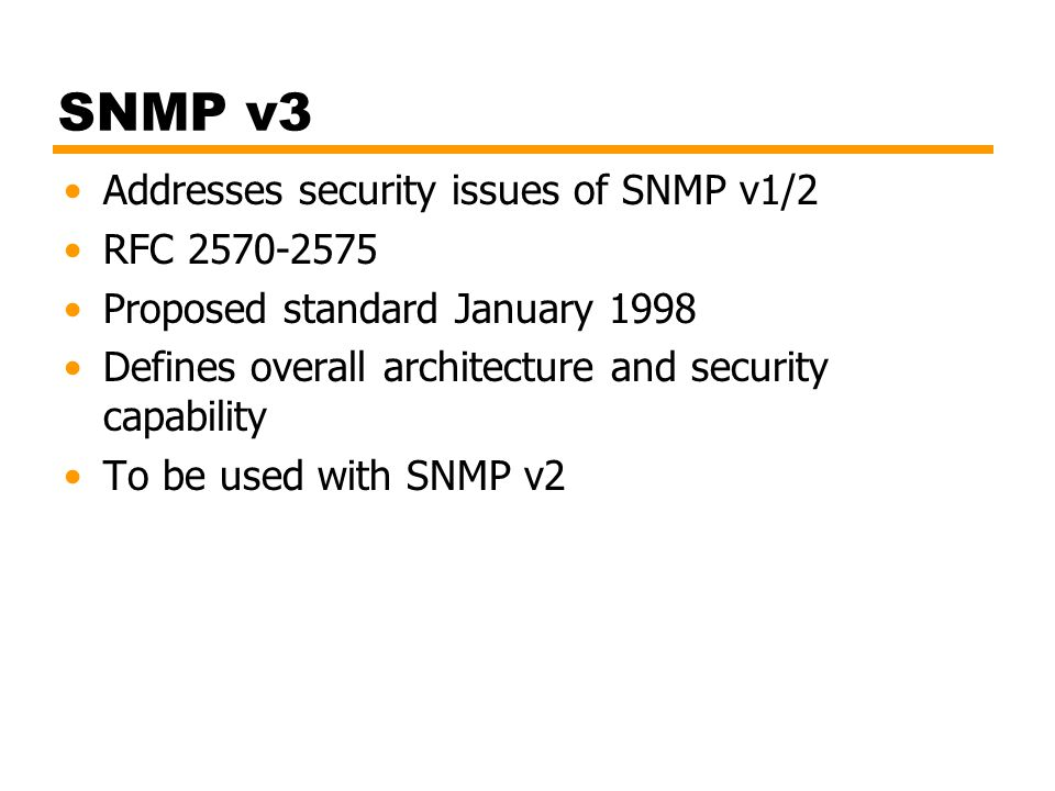 SNMP v3 Addresses security issues of SNMP v1/2 RFC 2570-2575 Proposed standard January 1998 Defines overall architecture and security capability To be