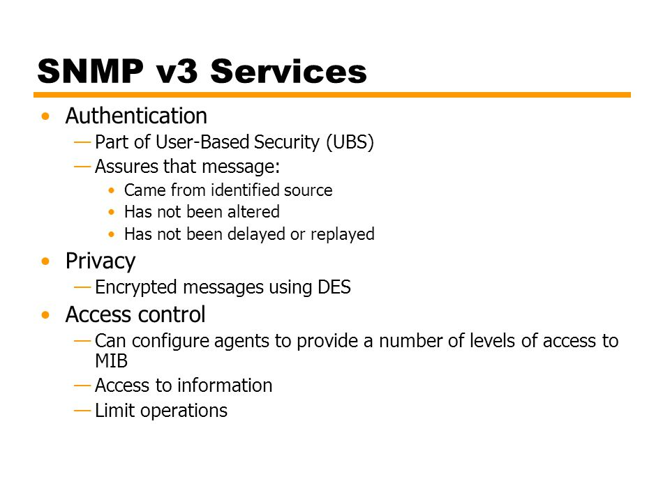 SNMP v3 Services Authentication —Part of User-Based Security (UBS) —Assures that message: Came from identified source Has not been altered Has not bee