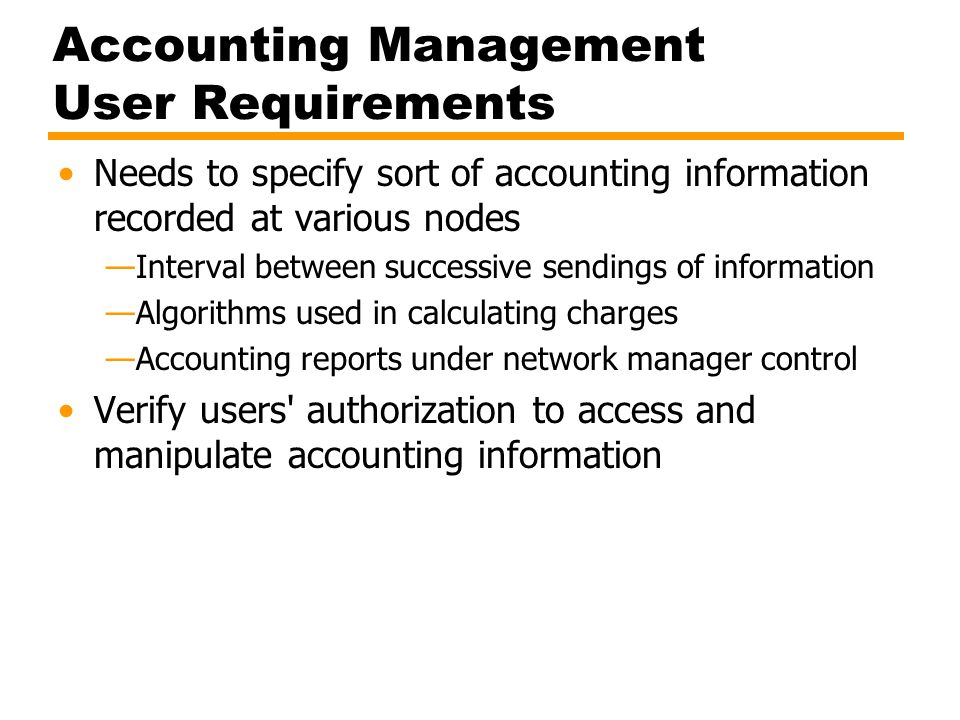 Accounting Management User Requirements Needs to specify sort of accounting information recorded at various nodes —Interval between successive sendings of information —Algorithms used in calculating charges —Accounting reports under network manager control Verify users authorization to access and manipulate accounting information