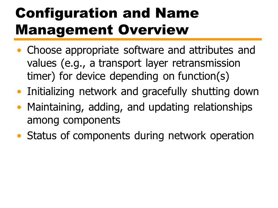Configuration and Name Management Overview Choose appropriate software and attributes and values (e.g., a transport layer retransmission timer) for device depending on function(s) Initializing network and gracefully shutting down Maintaining, adding, and updating relationships among components Status of components during network operation