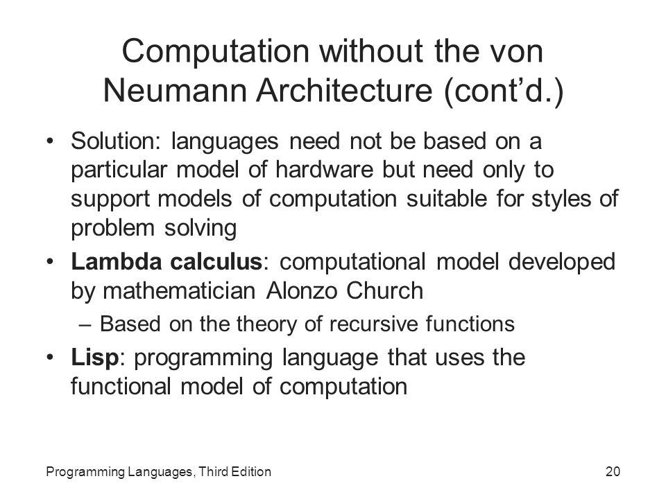 Computation without the von Neumann Architecture (cont'd.) Solution: languages need not be based on a particular model of hardware but need only to support models of computation suitable for styles of problem solving Lambda calculus: computational model developed by mathematician Alonzo Church –Based on the theory of recursive functions Lisp: programming language that uses the functional model of computation Programming Languages, Third Edition20