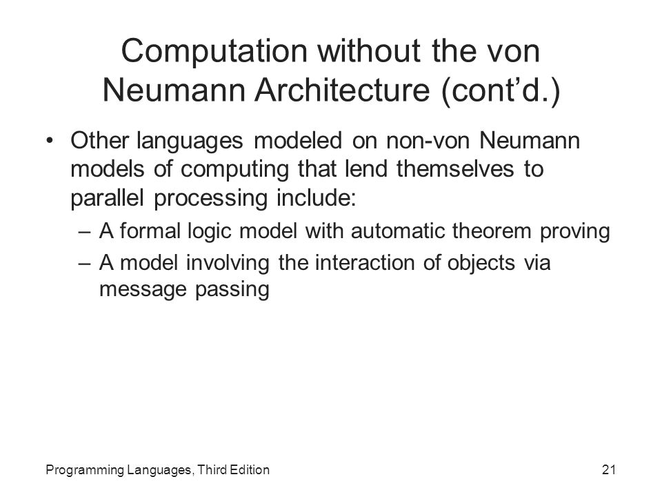 Computation without the von Neumann Architecture (cont'd.) Other languages modeled on non-von Neumann models of computing that lend themselves to parallel processing include: –A formal logic model with automatic theorem proving –A model involving the interaction of objects via message passing Programming Languages, Third Edition21