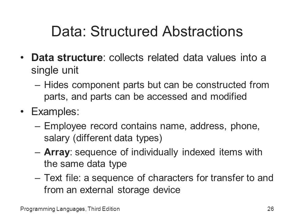 Data: Structured Abstractions Data structure: collects related data values into a single unit –Hides component parts but can be constructed from parts, and parts can be accessed and modified Examples: –Employee record contains name, address, phone, salary (different data types) –Array: sequence of individually indexed items with the same data type –Text file: a sequence of characters for transfer to and from an external storage device Programming Languages, Third Edition26