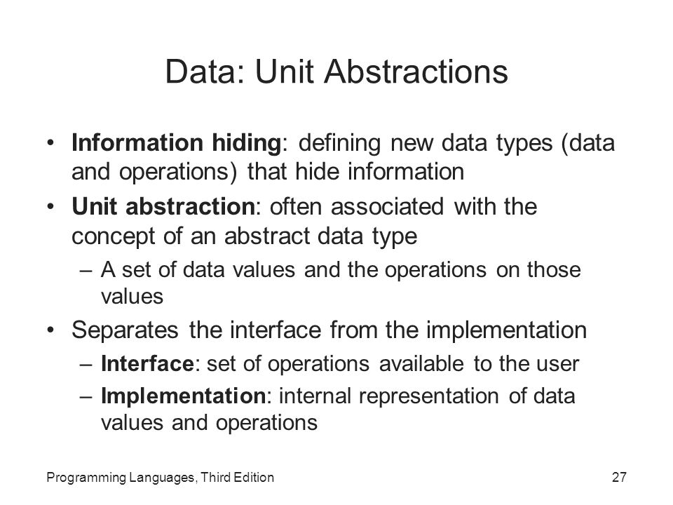 Data: Unit Abstractions Information hiding: defining new data types (data and operations) that hide information Unit abstraction: often associated with the concept of an abstract data type –A set of data values and the operations on those values Separates the interface from the implementation –Interface: set of operations available to the user –Implementation: internal representation of data values and operations Programming Languages, Third Edition27