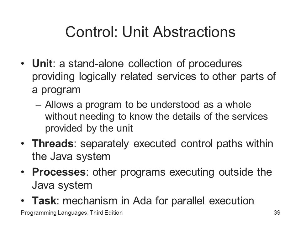 Control: Unit Abstractions Unit: a stand-alone collection of procedures providing logically related services to other parts of a program –Allows a program to be understood as a whole without needing to know the details of the services provided by the unit Threads: separately executed control paths within the Java system Processes: other programs executing outside the Java system Task: mechanism in Ada for parallel execution Programming Languages, Third Edition39