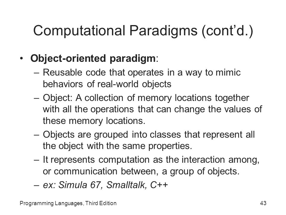 Computational Paradigms (cont'd.) Object-oriented paradigm: –Reusable code that operates in a way to mimic behaviors of real-world objects –Object: A collection of memory locations together with all the operations that can change the values of these memory locations.