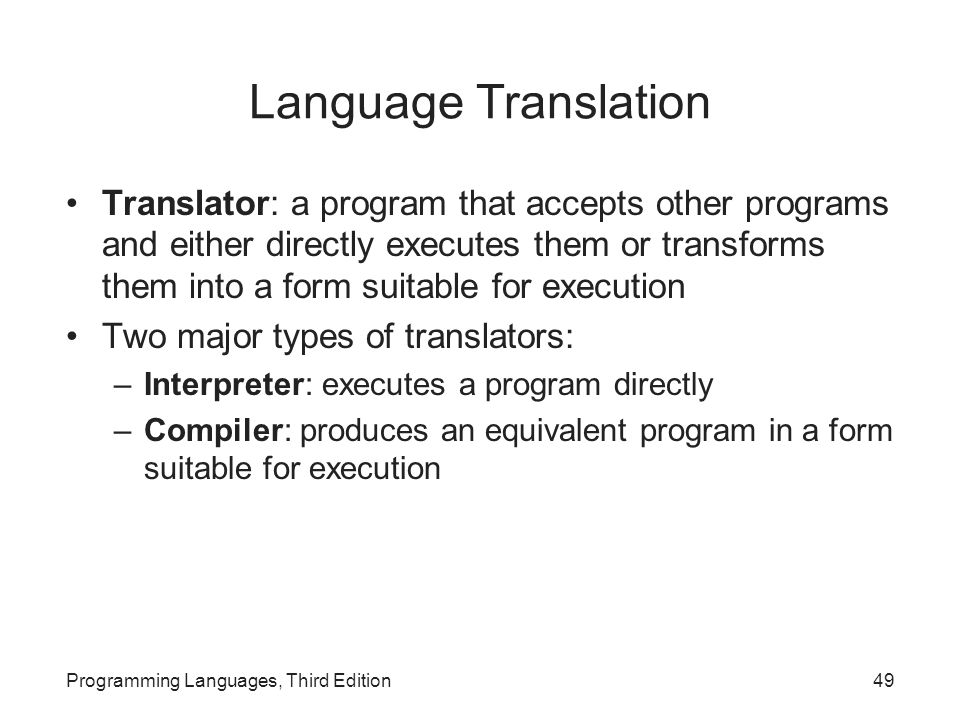 Language Translation Translator: a program that accepts other programs and either directly executes them or transforms them into a form suitable for execution Two major types of translators: –Interpreter: executes a program directly –Compiler: produces an equivalent program in a form suitable for execution Programming Languages, Third Edition49