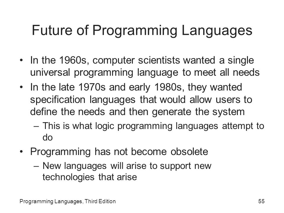 Future of Programming Languages In the 1960s, computer scientists wanted a single universal programming language to meet all needs In the late 1970s and early 1980s, they wanted specification languages that would allow users to define the needs and then generate the system –This is what logic programming languages attempt to do Programming has not become obsolete –New languages will arise to support new technologies that arise Programming Languages, Third Edition55