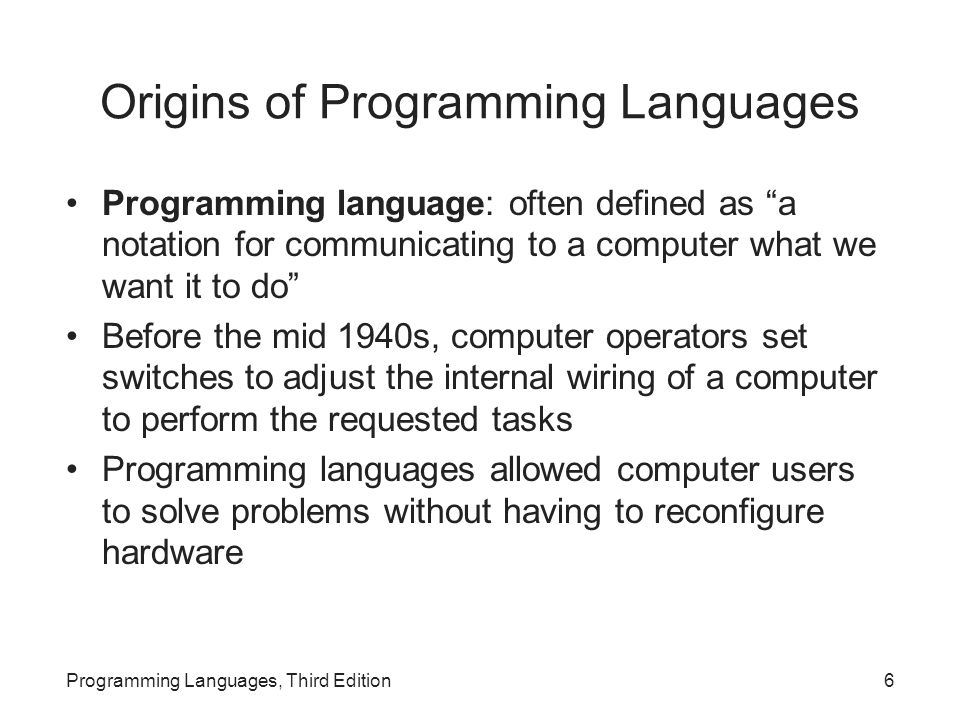 Language Semantics Semantics: meaning of a language –Describes the effects of executing the code –Difficult to provide a comprehensive description of meaning in all contexts Example: if statement in C Programming Languages, Third Edition47