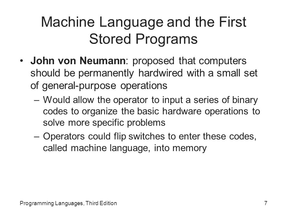 Machine Language and the First Stored Programs John von Neumann: proposed that computers should be permanently hardwired with a small set of general-purpose operations –Would allow the operator to input a series of binary codes to organize the basic hardware operations to solve more specific problems –Operators could flip switches to enter these codes, called machine language, into memory Programming Languages, Third Edition7