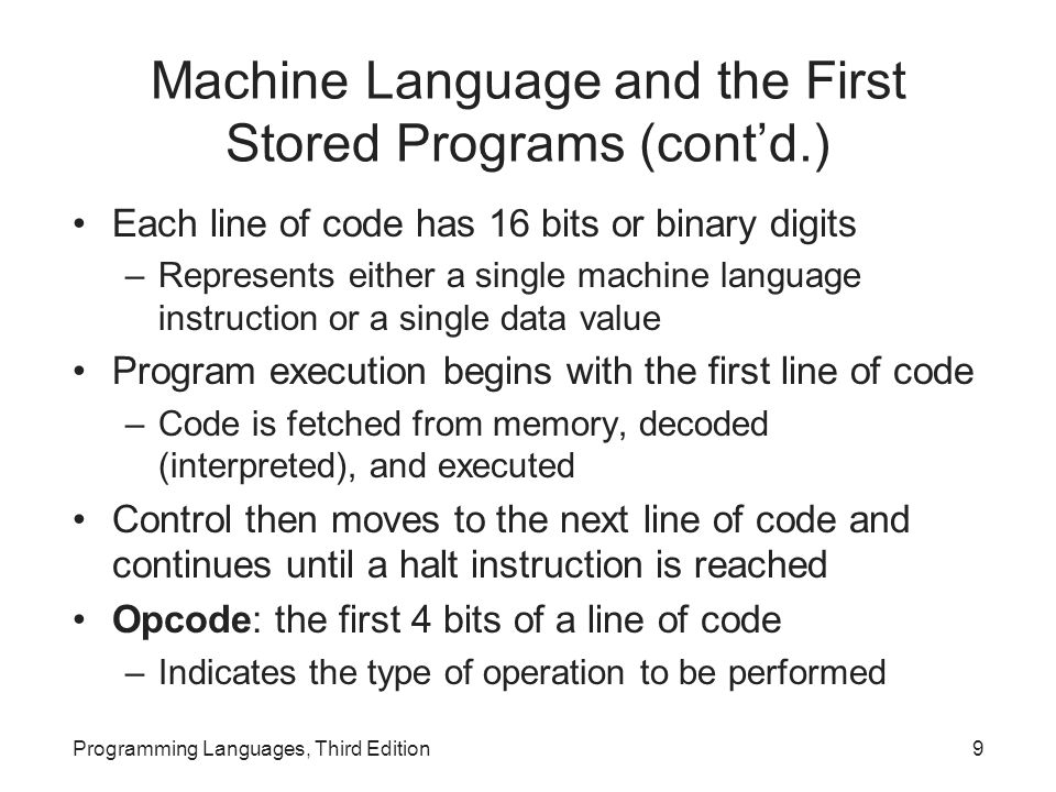 Machine Language and the First Stored Programs (cont'd.) Next 12 bits contain code for the instruction's operands Operand codes are either the numbers of machine registers or relate to addresses of other data or instructions in memory Machine language programming was tedious and error prone Programming Languages, Third Edition10