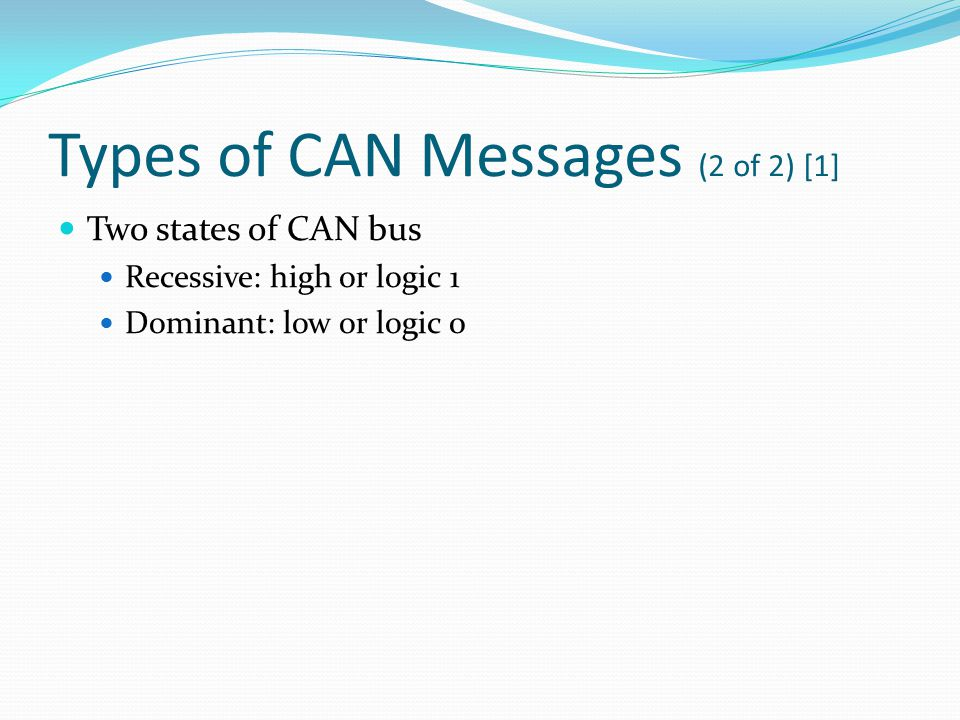 Types of CAN Messages (2 of 2) [1] Two states of CAN bus Recessive: high or logic 1 Dominant: low or logic 0