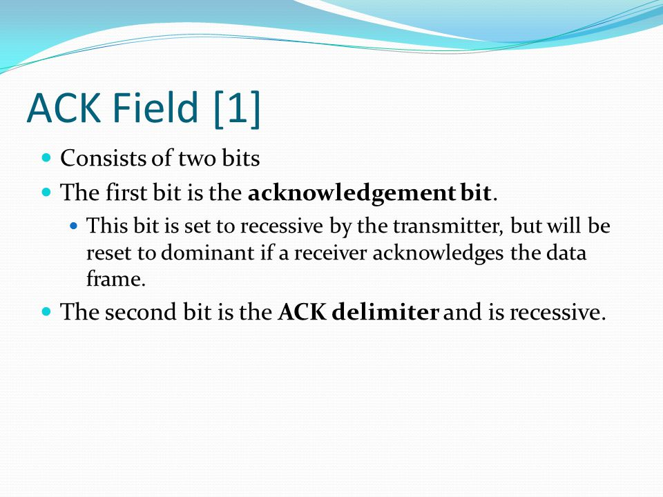 ACK Field [1] Consists of two bits The first bit is the acknowledgement bit.