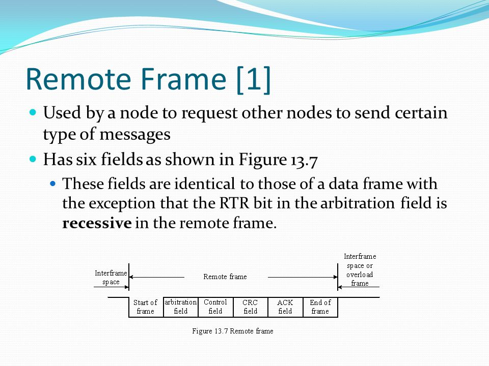 Remote Frame [1] Used by a node to request other nodes to send certain type of messages Has six fields as shown in Figure 13.7 These fields are identical to those of a data frame with the exception that the RTR bit in the arbitration field is recessive in the remote frame.
