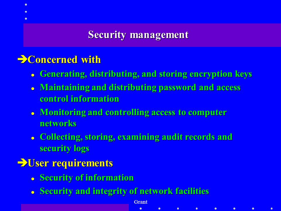 Grant Security management èConcerned with l Generating, distributing, and storing encryption keys l Maintaining and distributing password and access control information l Monitoring and controlling access to computer networks l Collecting, storing, examining audit records and security logs èUser requirements l Security of information l Security and integrity of network facilities