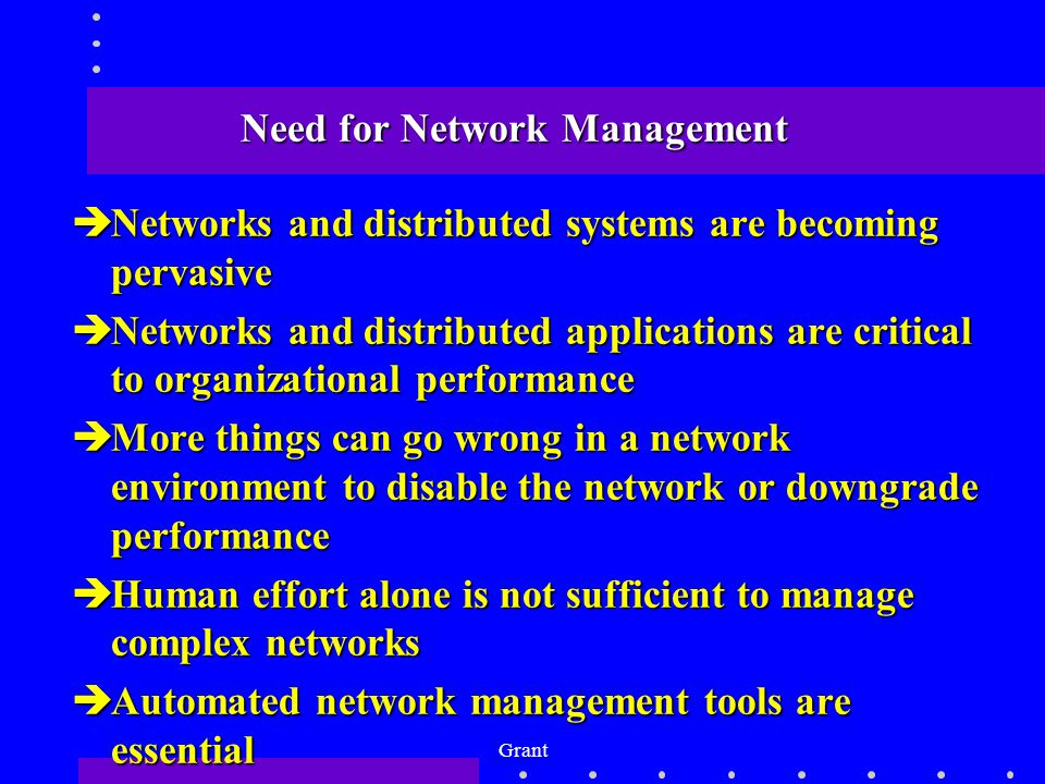 Grant Need for Network Management èNetworks and distributed systems are becoming pervasive èNetworks and distributed applications are critical to organizational performance èMore things can go wrong in a network environment to disable the network or downgrade performance èHuman effort alone is not sufficient to manage complex networks èAutomated network management tools are essential
