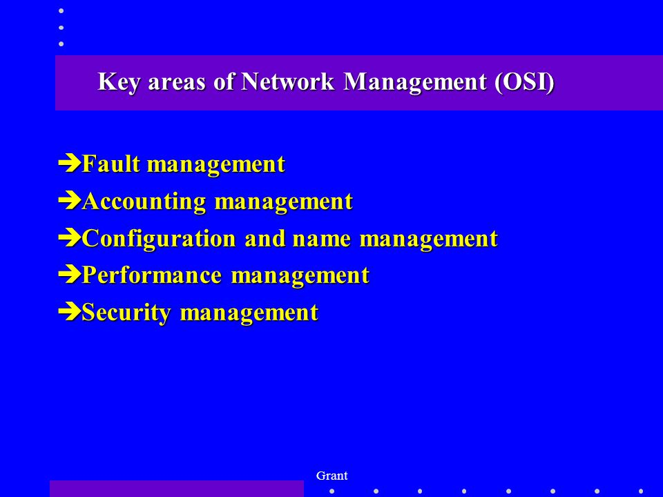 Grant Key areas of Network Management (OSI) èFault management èAccounting management èConfiguration and name management èPerformance management èSecurity management