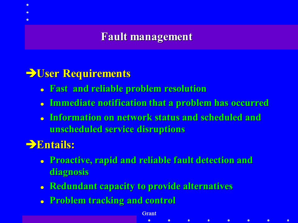 Grant Fault management èUser Requirements l Fast and reliable problem resolution l Immediate notification that a problem has occurred l Information on network status and scheduled and unscheduled service disruptions èEntails: l Proactive, rapid and reliable fault detection and diagnosis l Redundant capacity to provide alternatives l Problem tracking and control