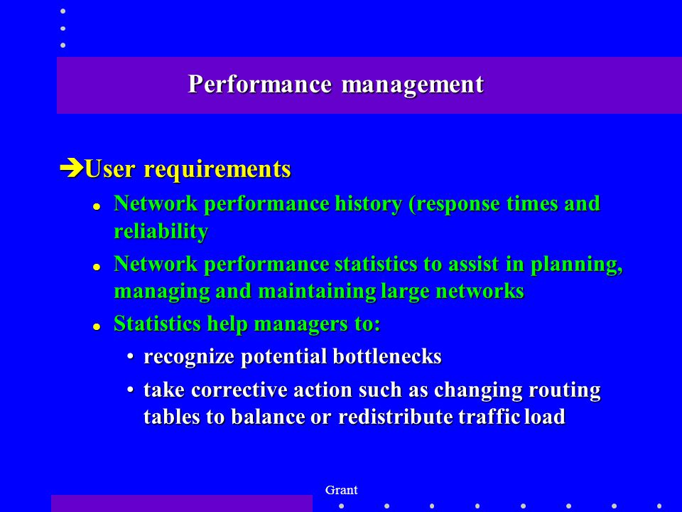 Grant Performance management èUser requirements l Network performance history (response times and reliability l Network performance statistics to assist in planning, managing and maintaining large networks l Statistics help managers to: recognize potential bottlenecksrecognize potential bottlenecks take corrective action such as changing routing tables to balance or redistribute traffic loadtake corrective action such as changing routing tables to balance or redistribute traffic load