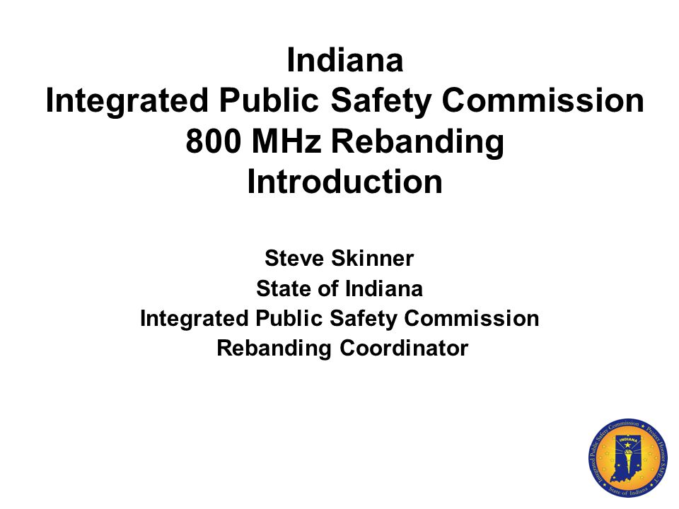 Indiana Integrated Public Safety Commission 800 MHz Rebanding Introduction Steve Skinner State of Indiana Integrated Public Safety Commission Rebandin