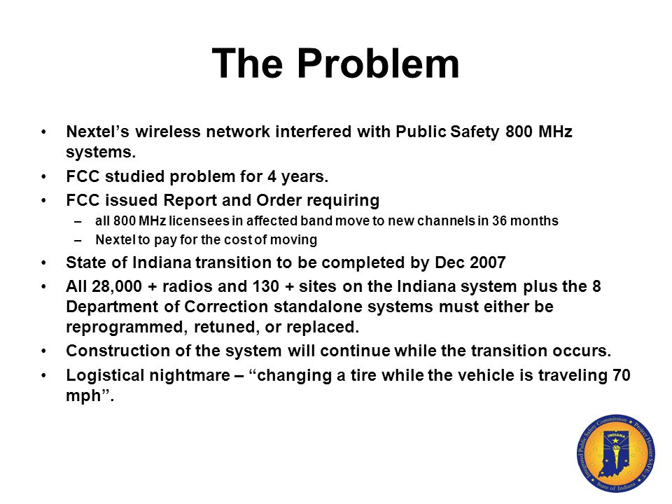 The Problem Nextel's wireless network interfered with Public Safety 800 MHz systems. FCC studied problem for 4 years. FCC issued Report and Order requ