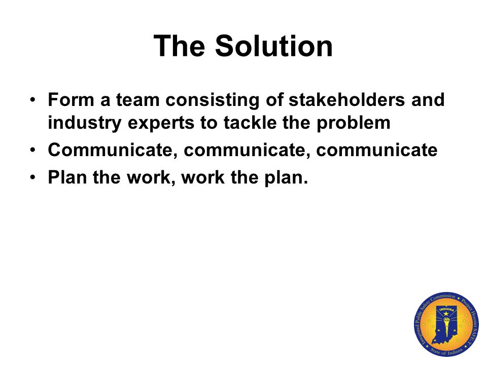 The Solution Form a team consisting of stakeholders and industry experts to tackle the problem Communicate, communicate, communicate Plan the work, wo