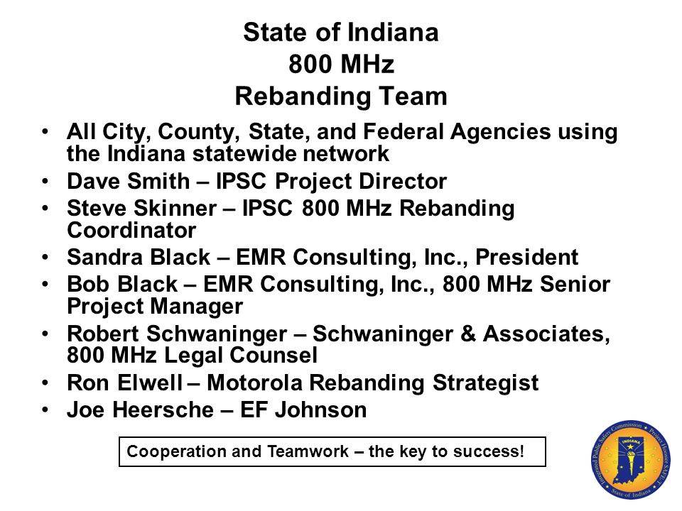 State of Indiana 800 MHz Rebanding Team All City, County, State, and Federal Agencies using the Indiana statewide network Dave Smith – IPSC Project Di